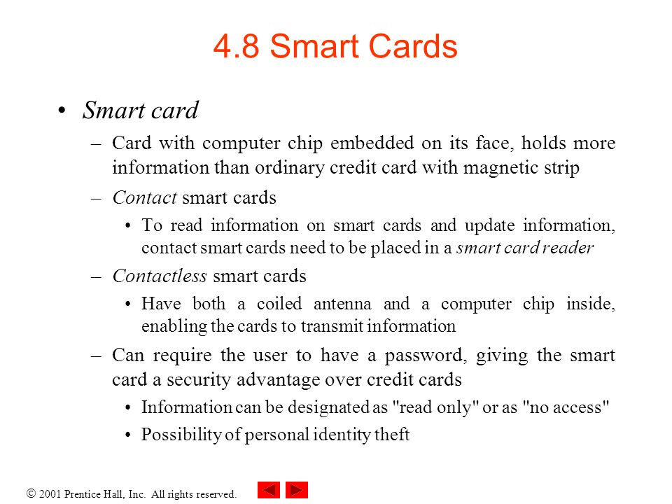 4.8 Smart Cards Smart card. Card with computer chip embedded on its face, holds more information than ordinary credit card with magnetic strip.