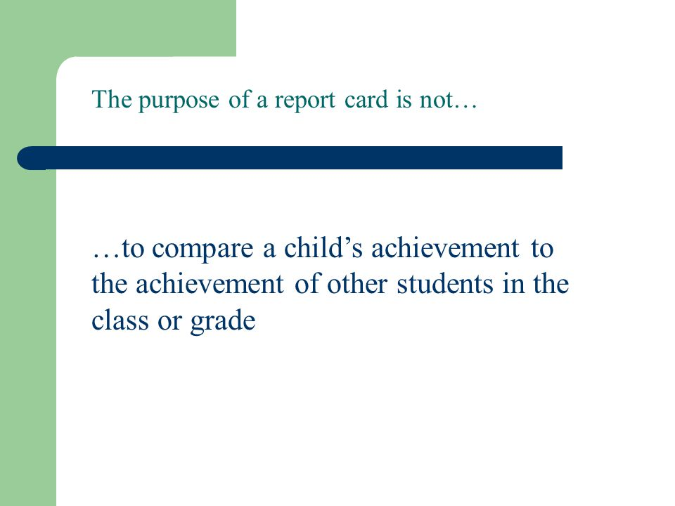 The purpose of a report card is not…
