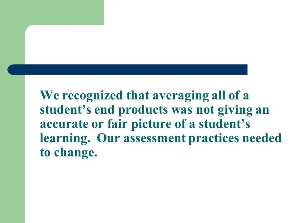 We recognized that averaging all of a student's end products was not giving an accurate or fair picture of a student's learning.
