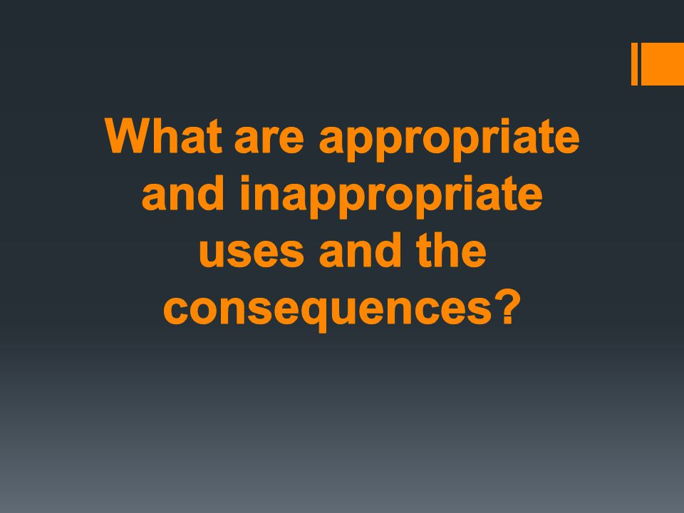 What are appropriate and inappropriate uses and the consequences