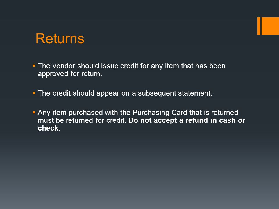 Returns The vendor should issue credit for any item that has been approved for return. The credit should appear on a subsequent statement.
