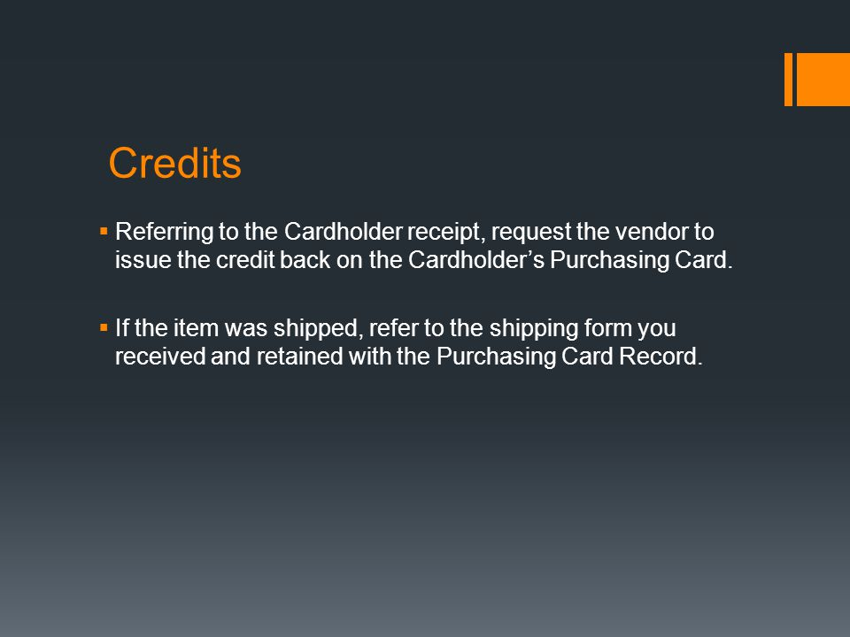 Credits Referring to the Cardholder receipt, request the vendor to issue the credit back on the Cardholder's Purchasing Card.