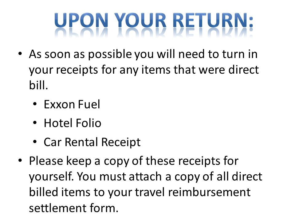 Upon your return: As soon as possible you will need to turn in your receipts for any items that were direct bill.