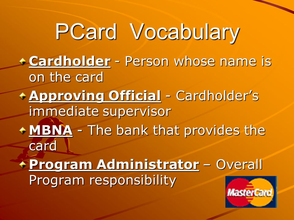 PCard Vocabulary Cardholder - Person whose name is on the card