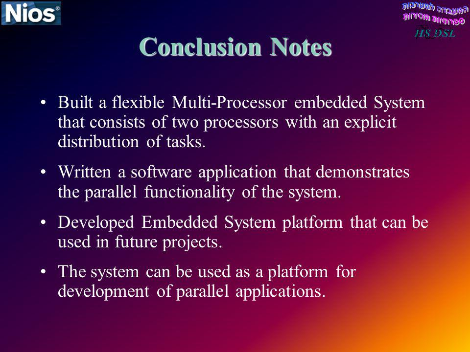Conclusion Notes Built a flexible Multi-Processor embedded System that consists of two processors with an explicit distribution of tasks.