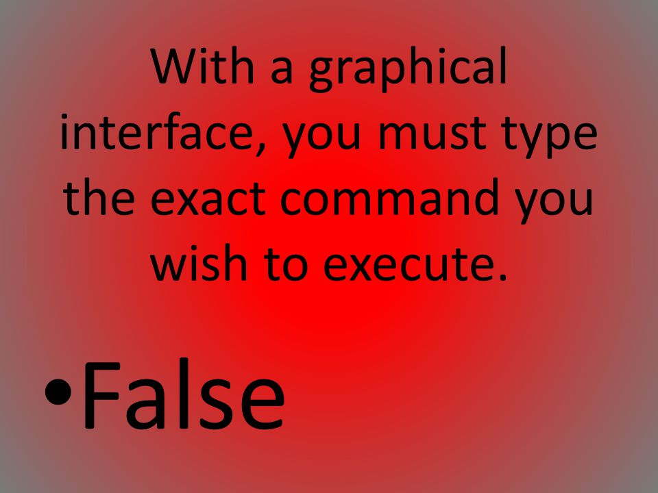 With a graphical interface, you must type the exact command you wish to execute.