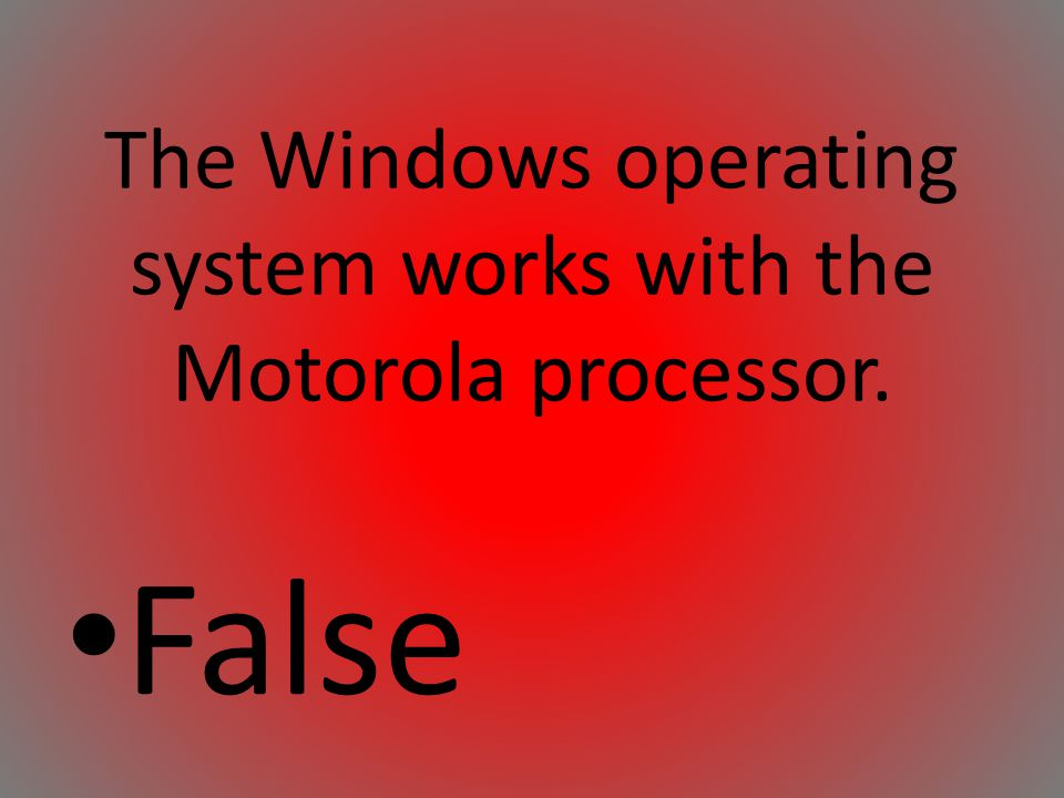 The Windows operating system works with the Motorola processor.