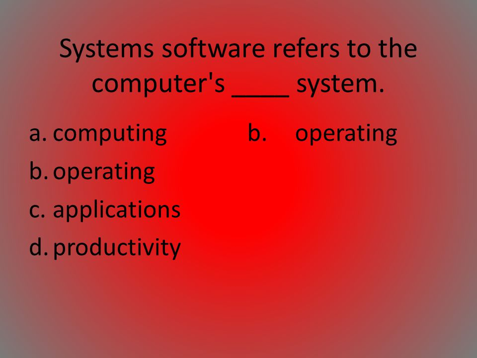 Systems software refers to the computer s ____ system.