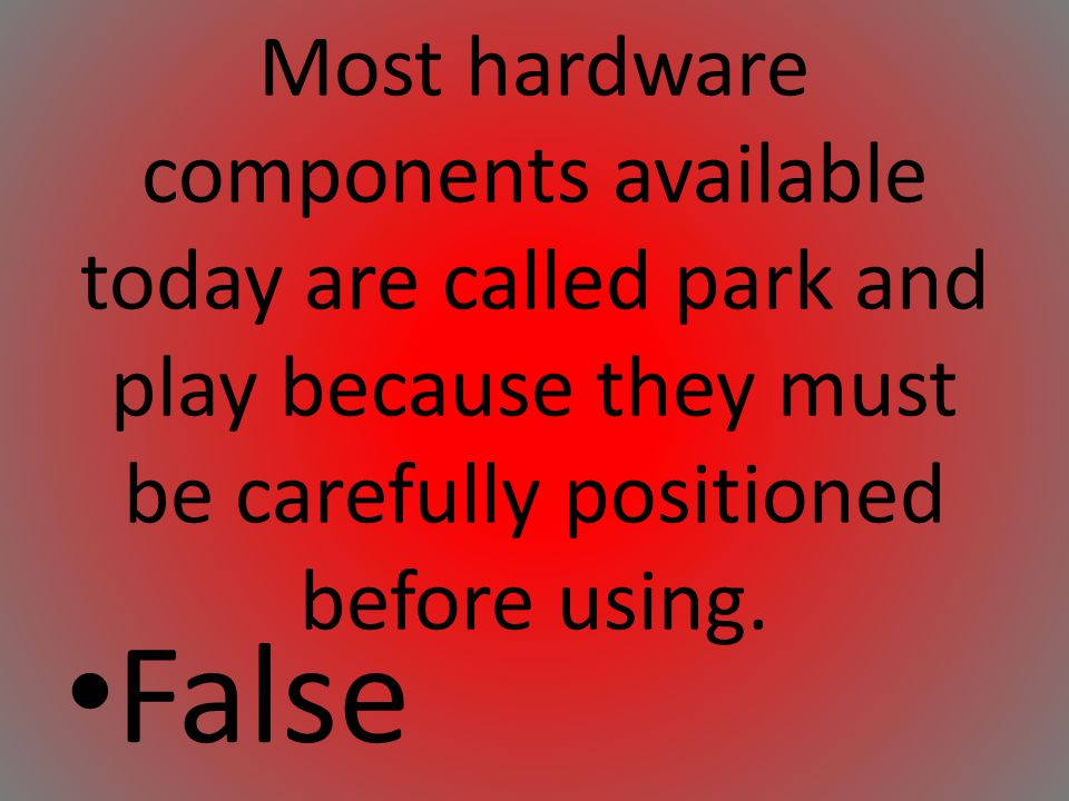 Most hardware components available today are called park and play because they must be carefully positioned before using.