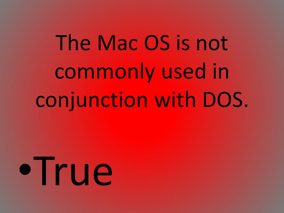 The Mac OS is not commonly used in conjunction with DOS.