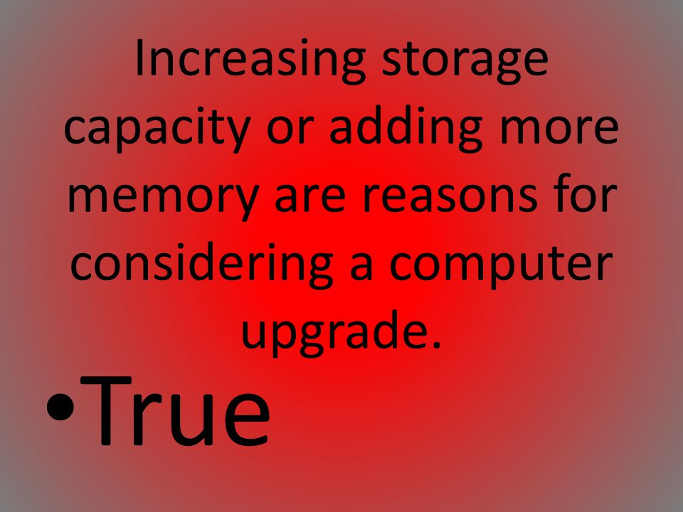 Increasing storage capacity or adding more memory are reasons for considering a computer upgrade.