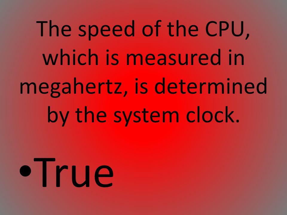 The speed of the CPU, which is measured in megahertz, is determined by the system clock.