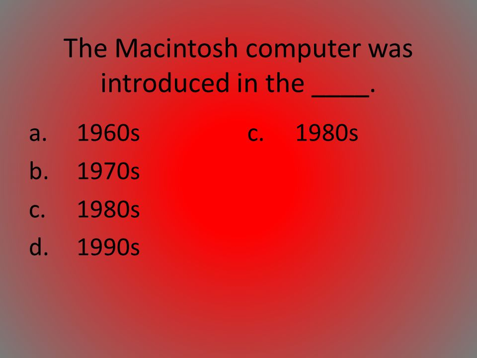 The Macintosh computer was introduced in the ____.