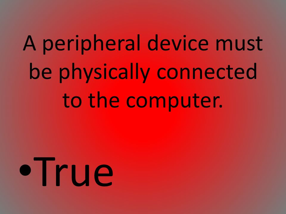 A peripheral device must be physically connected to the computer.