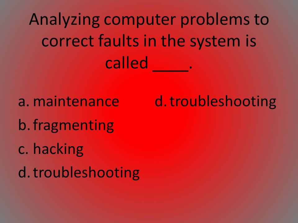 Analyzing computer problems to correct faults in the system is called ____.