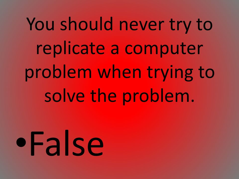 You should never try to replicate a computer problem when trying to solve the problem.