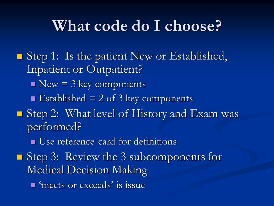 What code do I choose Step 1: Is the patient New or Established, Inpatient or Outpatient New = 3 key components.