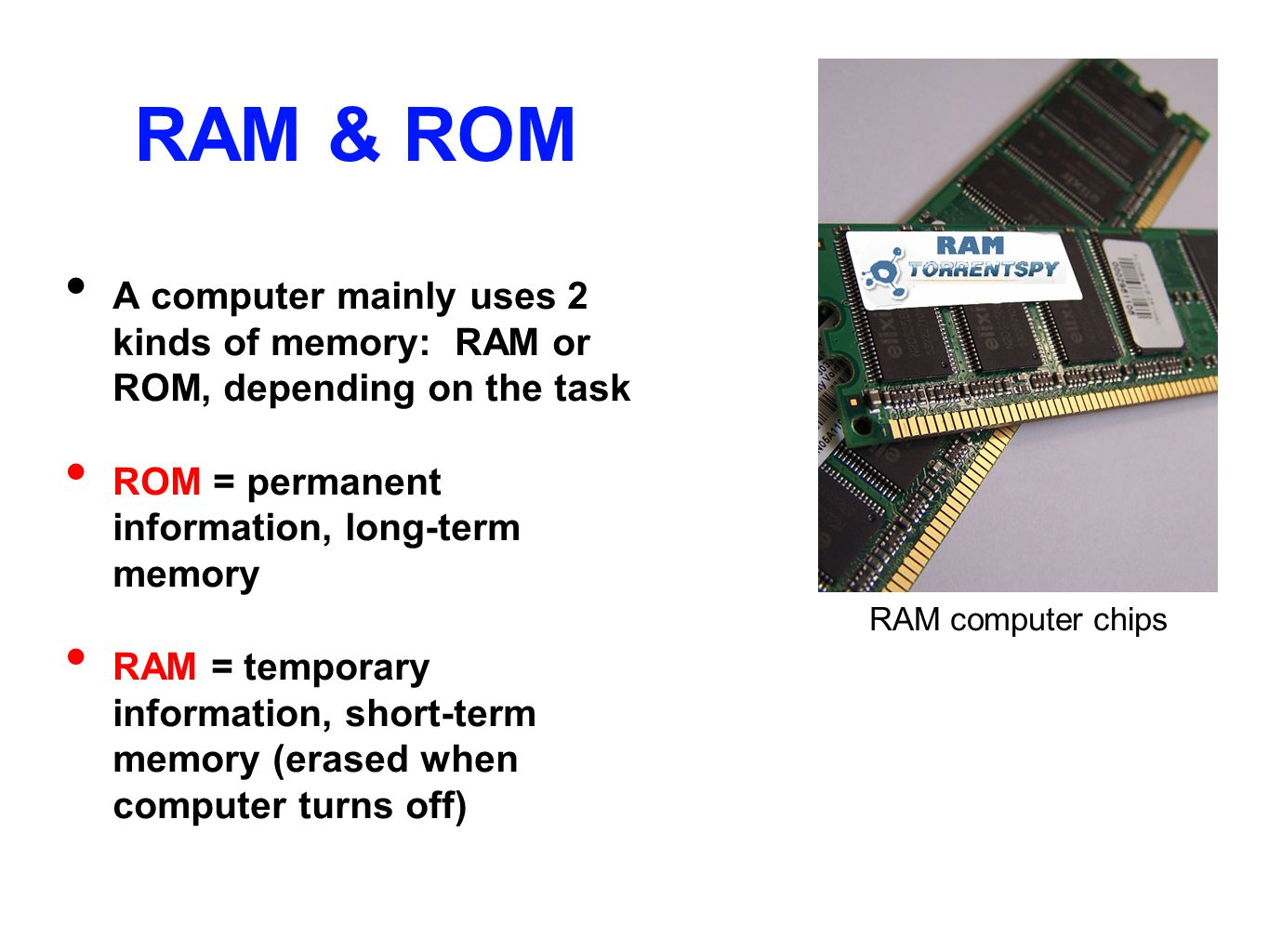 RAM & ROM A computer mainly uses 2 kinds of memory: RAM or ROM, depending on the task. ROM = permanent information, long-term memory.