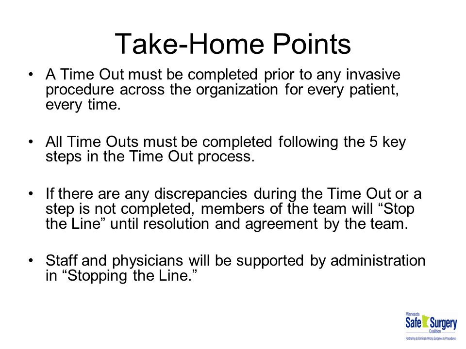 Take-Home Points A Time Out must be completed prior to any invasive procedure across the organization for every patient, every time.