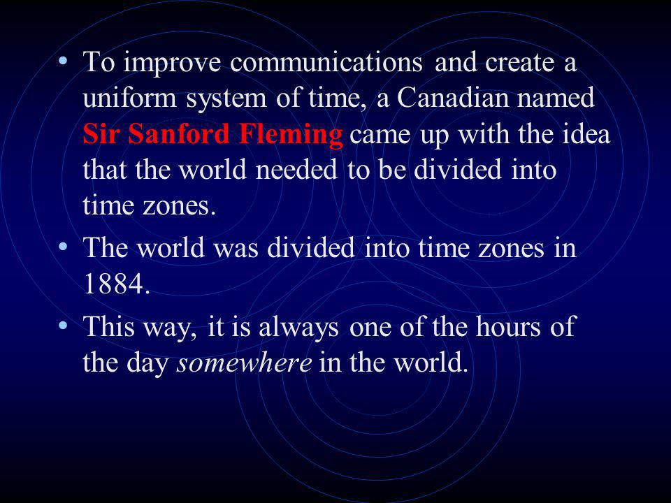 To improve communications and create a uniform system of time, a Canadian named Sir Sanford Fleming came up with the idea that the world needed to be divided into time zones.