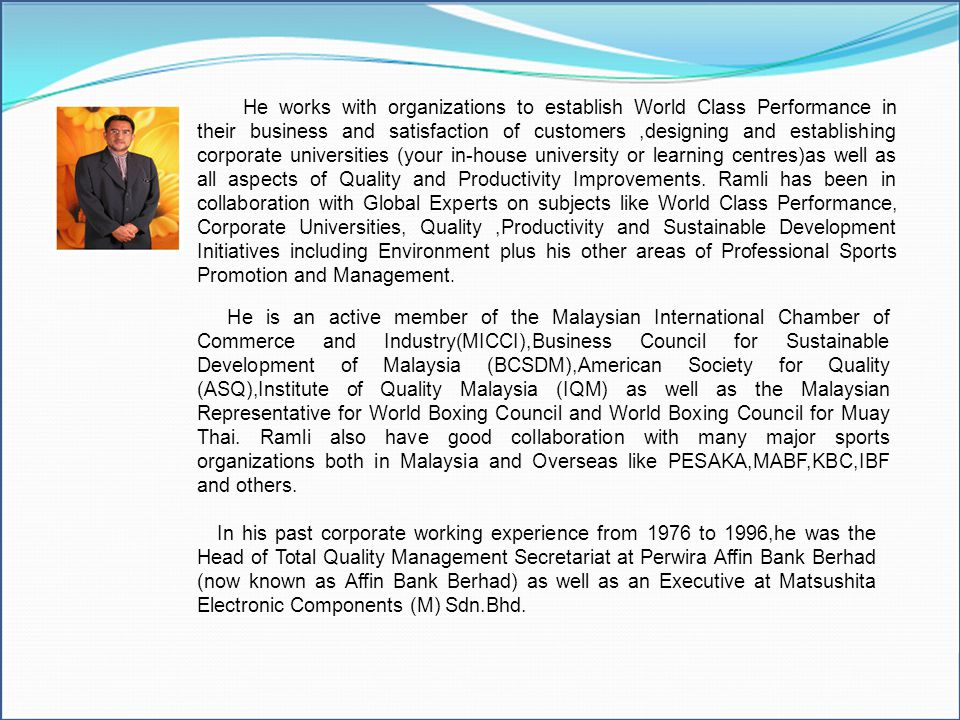 He works with organizations to establish World Class Performance in their business and satisfaction of customers ,designing and establishing corporate universities (your in-house university or learning centres)as well as all aspects of Quality and Productivity Improvements. Ramli has been in collaboration with Global Experts on subjects like World Class Performance, Corporate Universities, Quality ,Productivity and Sustainable Development Initiatives including Environment plus his other areas of Professional Sports Promotion and Management.