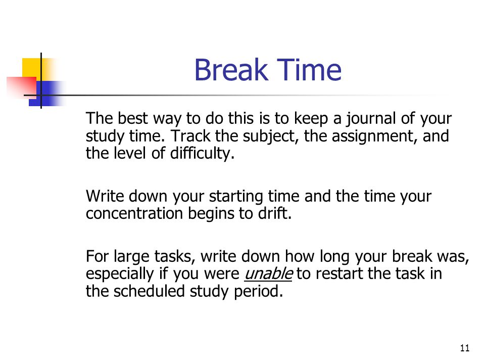 Break Time The best way to do this is to keep a journal of your study time. Track the subject, the assignment, and the level of difficulty.