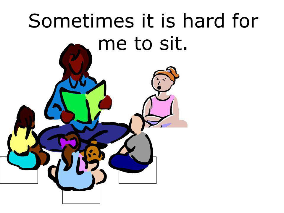 Sometimes it is hard for me to sit.