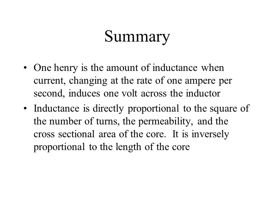 Summary One henry is the amount of inductance when current, changing at the rate of one ampere per second, induces one volt across the inductor.