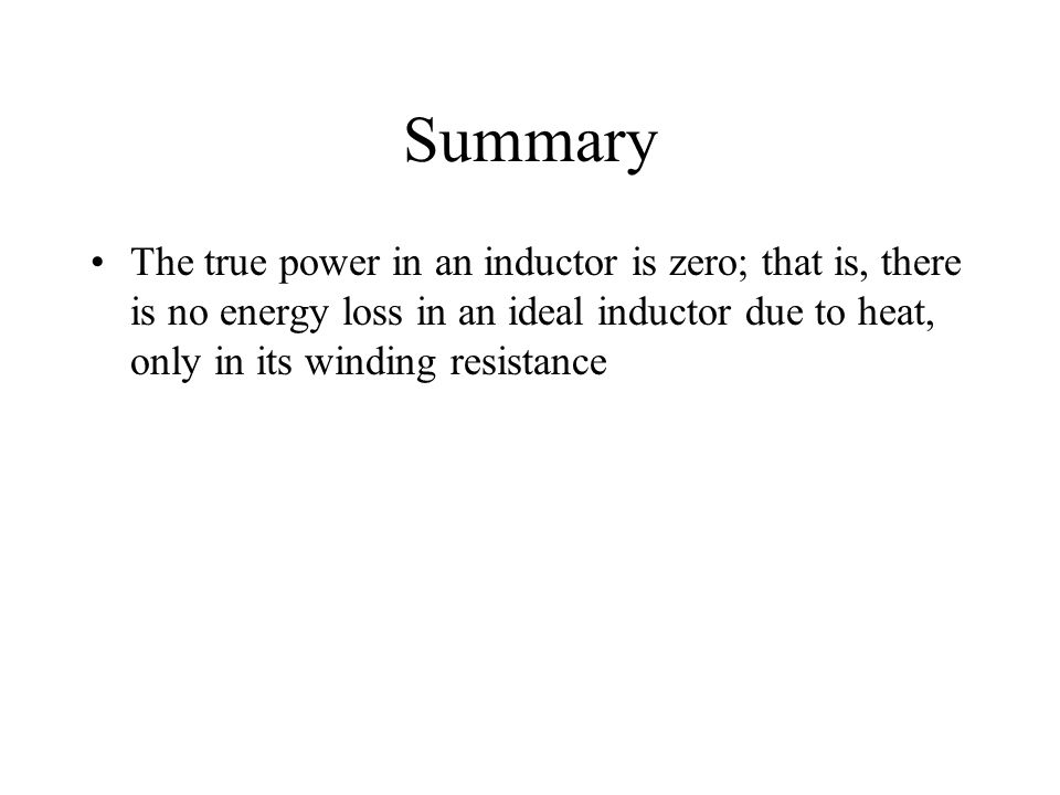 Summary The true power in an inductor is zero; that is, there is no energy loss in an ideal inductor due to heat, only in its winding resistance.