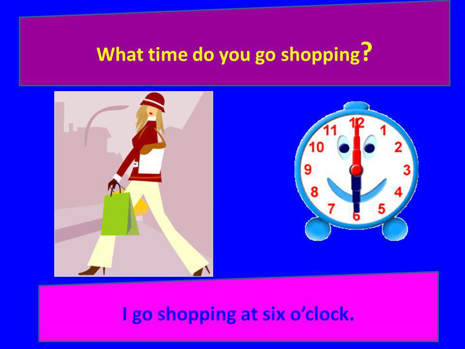 What time do you go shopping I go shopping at six o'clock.