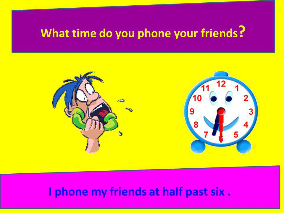 What time do you phone your friends