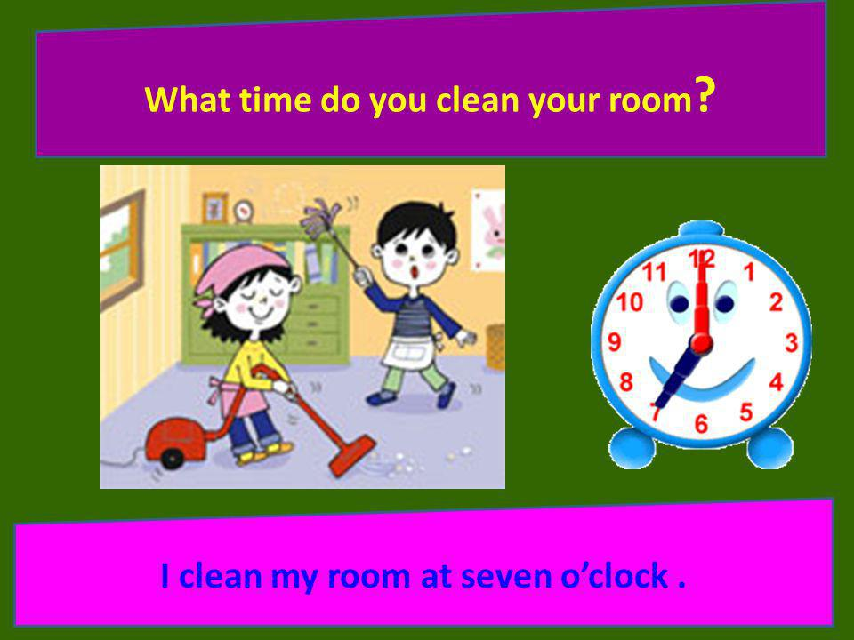 What time do you clean your room I clean my room at seven o'clock .