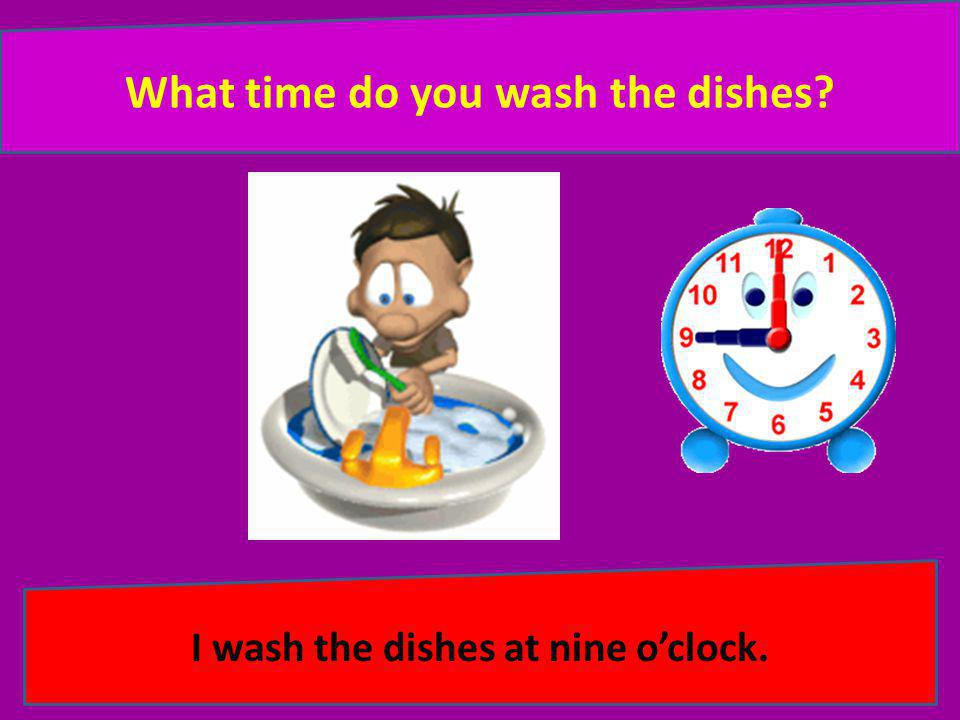 What time do you wash the dishes I wash the dishes at nine o'clock.
