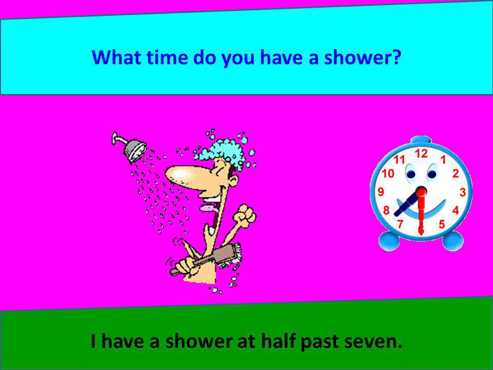 What time do you have a shower I have a shower at half past seven.