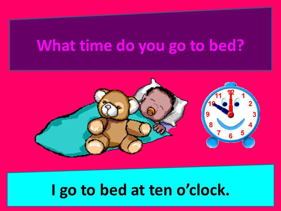 What time do you go to bed I go to bed at ten o'clock.