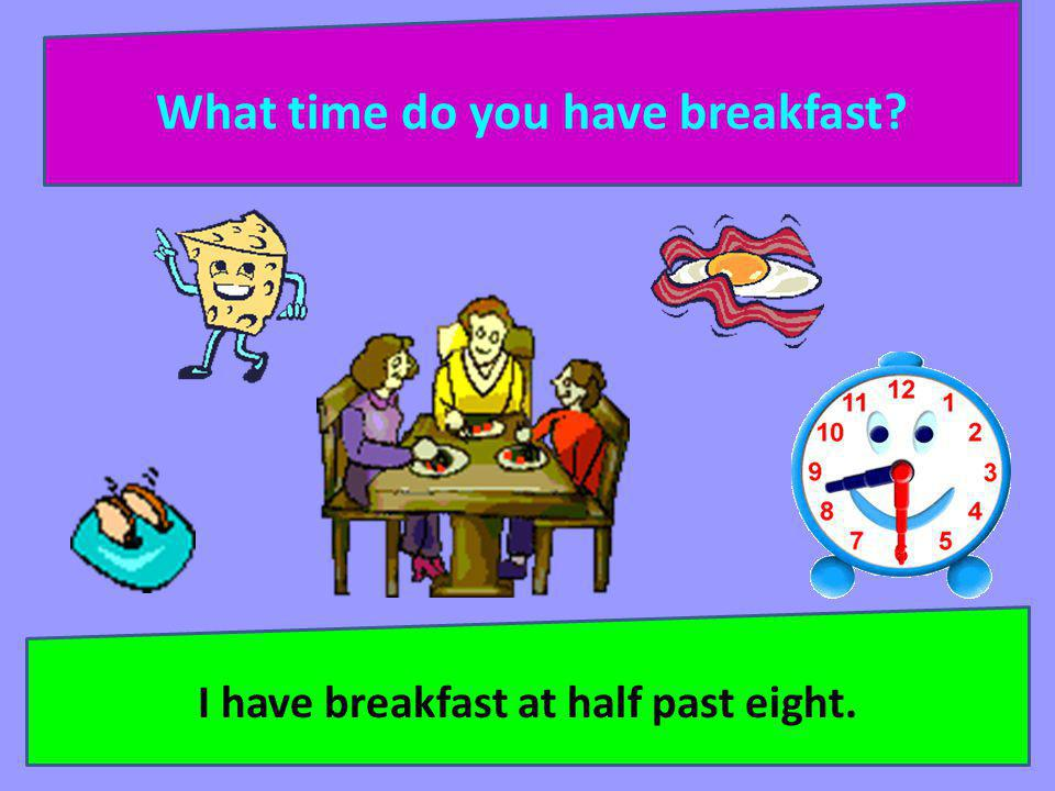What time do you have breakfast I have breakfast at half past eight.