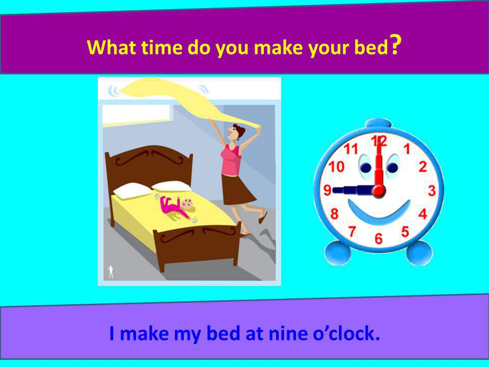 What time do you make your bed I make my bed at nine o'clock.