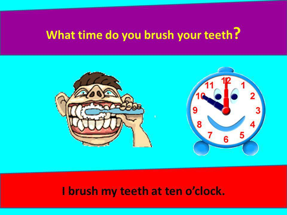 What time do you brush your teeth I brush my teeth at ten o'clock.
