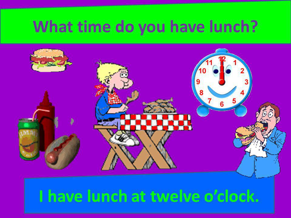 What time do you have lunch I have lunch at twelve o'clock.