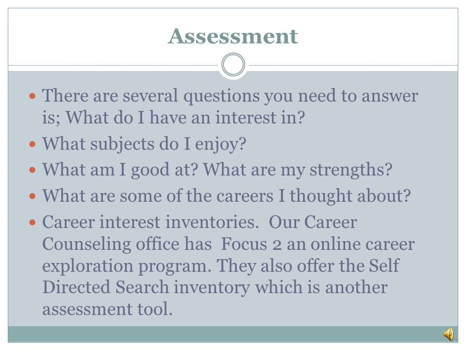 Assessment There are several questions you need to answer is; What do I have an interest in What subjects do I enjoy