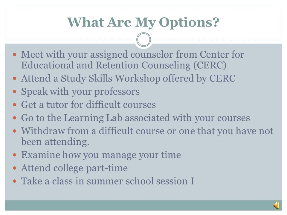 What Are My Options Meet with your assigned counselor from Center for Educational and Retention Counseling (CERC)