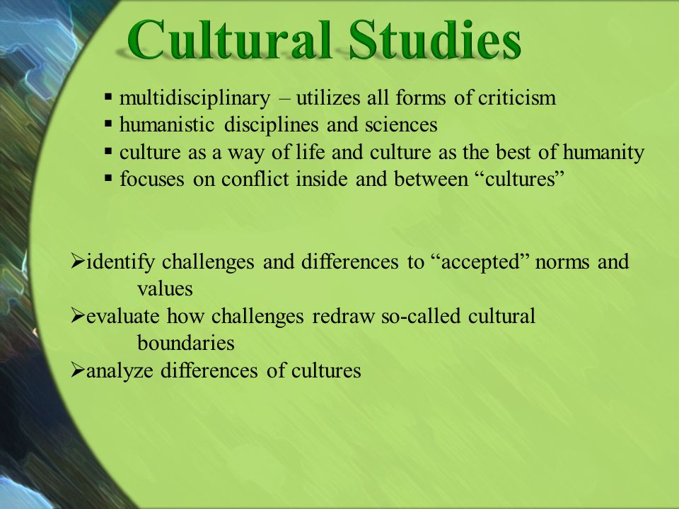 Cultural Studies multidisciplinary – utilizes all forms of criticism