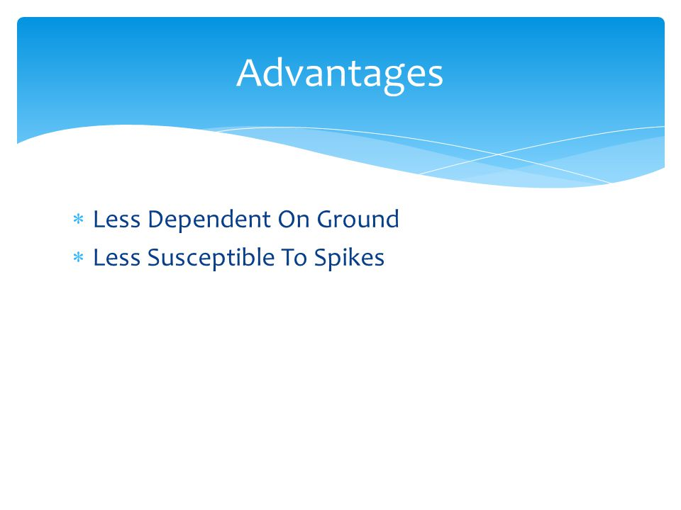 Advantages Less Dependent On Ground Less Susceptible To Spikes