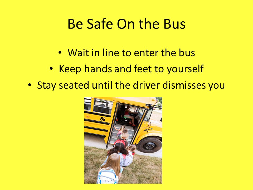 Be Safe On the Bus Wait in line to enter the bus