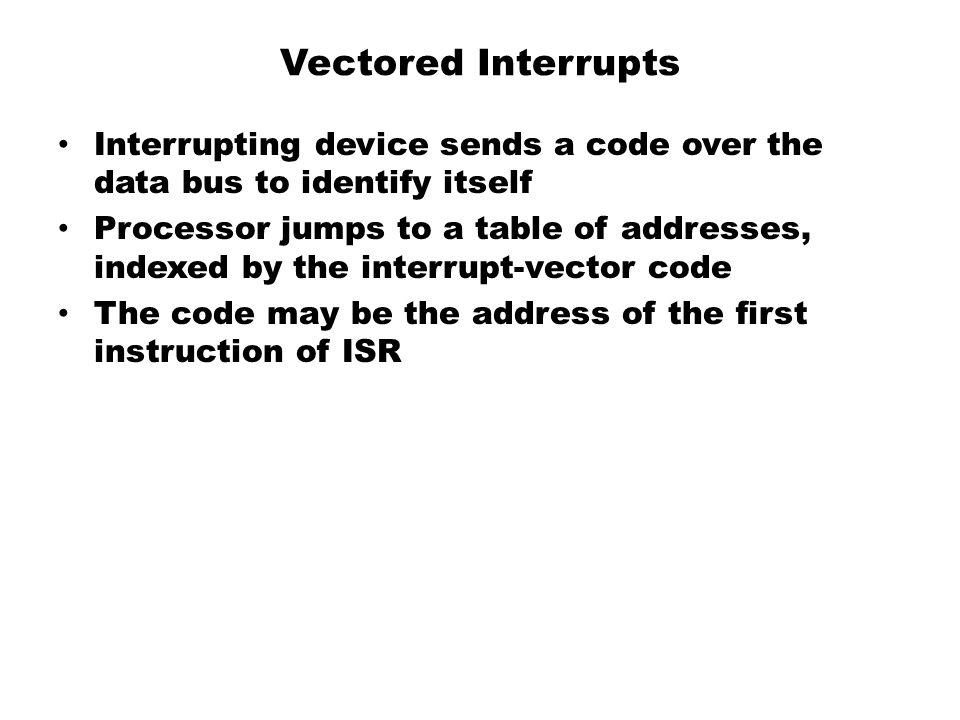 Vectored Interrupts Interrupting device sends a code over the data bus to identify itself.
