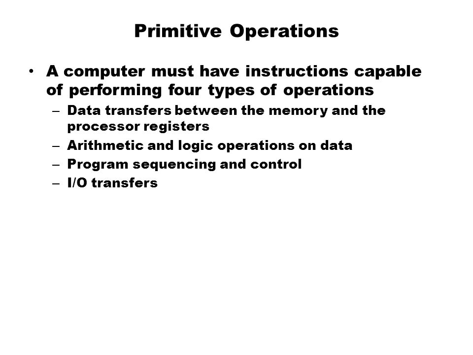 Primitive Operations A computer must have instructions capable of performing four types of operations.