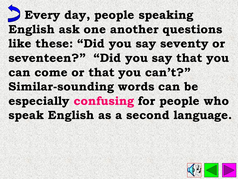 Every day, people speaking English ask one another questions like these: Did you say seventy or seventeen Did you say that you can come or that you can't Similar-sounding words can be especially confusing for people who speak English as a second language.