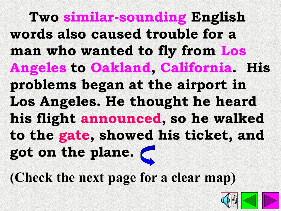 Two similar-sounding English words also caused trouble for a man who wanted to fly from Los Angeles to Oakland, California. His problems began at the airport in Los Angeles. He thought he heard his flight announced, so he walked to the gate, showed his ticket, and got on the plane.