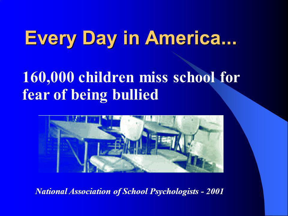 Every Day in America... 160,000 children miss school for fear of being bullied.
