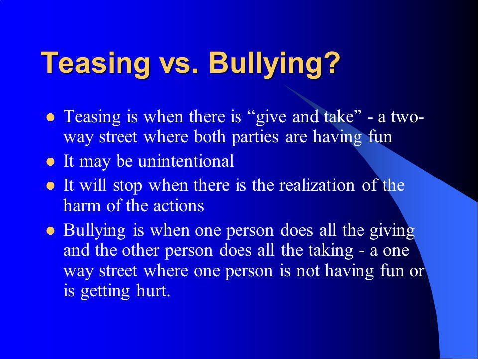 Teasing vs. Bullying Teasing is when there is give and take - a two-way street where both parties are having fun.